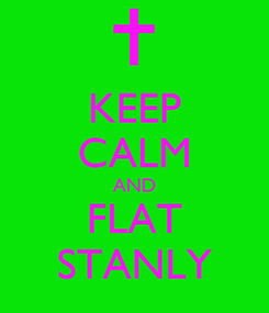 Poster: KEEP CALM AND FLAT STANLY