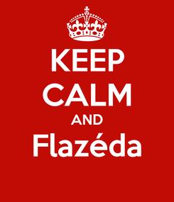 Poster: KEEP CALM AND Flazéda