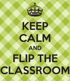 Poster: KEEP CALM AND FLIP THE CLASSROOM