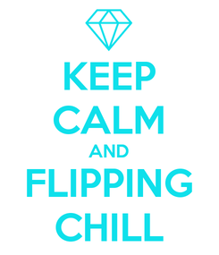 Poster: KEEP CALM AND FLIPPING CHILL