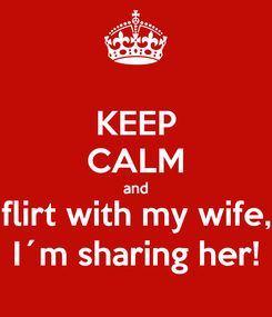 Poster: KEEP CALM and flirt with my wife, I´m sharing her!