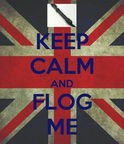Poster: KEEP CALM AND FLOG ME