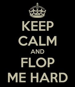 Poster: KEEP CALM AND FLOP ME HARD