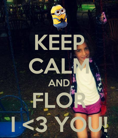 Poster: KEEP CALM AND FLOR I <3 YOU!