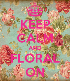 Poster: KEEP CALM AND FLORAL ON