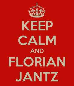 Poster: KEEP CALM AND FLORIAN JANTZ