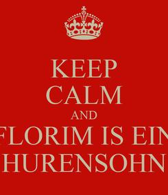 Poster: KEEP CALM AND FLORIM IS EIN HURENSOHN