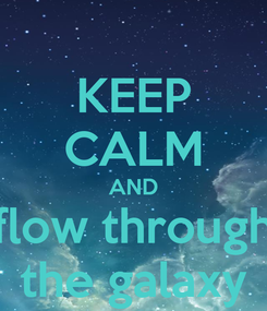 Poster: KEEP CALM AND flow through the galaxy
