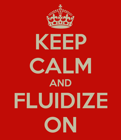 Poster: KEEP CALM AND FLUIDIZE ON