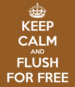 Poster: KEEP CALM AND FLUSH FOR FREE