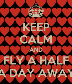Poster: KEEP CALM AND FLY A HALF A DAY AWAY