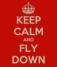 Poster: KEEP CALM AND FLY DOWN