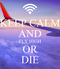 Poster: KEEP CALM AND FLY HIGH OR DIE