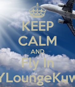 Poster: KEEP CALM AND Fly In SkYLoungeKuwait