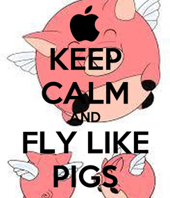Poster: KEEP CALM AND FLY LIKE PIGS