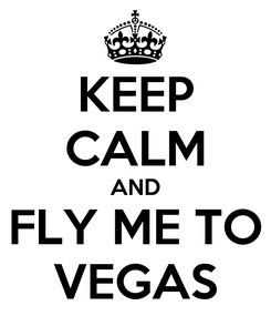 Poster: KEEP CALM AND FLY ME TO VEGAS