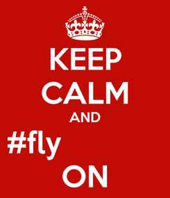 Poster: KEEP CALM AND #fly             ON