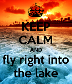 Poster: KEEP CALM AND fly right into the lake