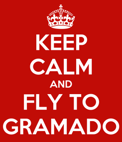Poster: KEEP CALM AND FLY TO GRAMADO