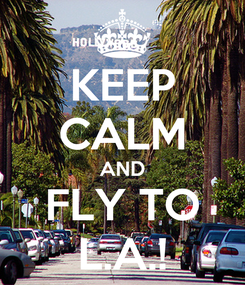 Poster: KEEP CALM AND FLY TO L.A.!