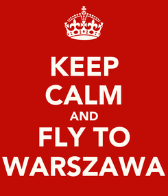 Poster: KEEP CALM AND FLY TO WARSZAWA