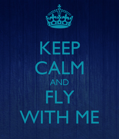 Poster: KEEP CALM AND FLY WITH ME