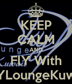 Poster: KEEP CALM AND FlY With SkYLoungeKuwait