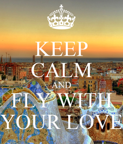 Poster: KEEP CALM AND FLY WITH YOUR LOVE