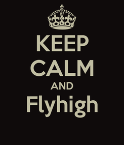 Poster: KEEP CALM AND Flyhigh