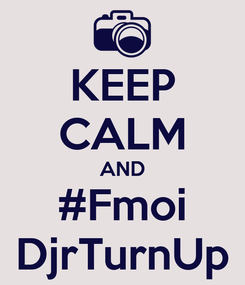 Poster: KEEP CALM AND #Fmoi DjrTurnUp