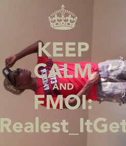 Poster: KEEP CALM AND FMOI: @Realest_ItGets