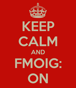 Poster: KEEP CALM AND FMOIG: ON