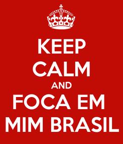 Poster: KEEP CALM AND FOCA EM  MIM BRASIL