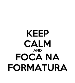 Poster: KEEP CALM AND FOCA NA FORMATURA