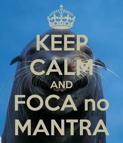 Poster: KEEP CALM AND FOCA no MANTRA