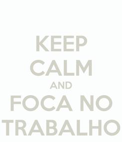 Poster: KEEP CALM AND FOCA NO TRABALHO