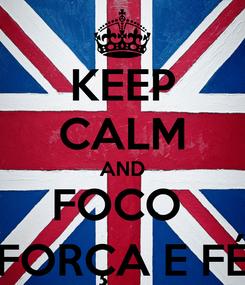 Poster: KEEP CALM AND FOCO  FORÇA E FÉ