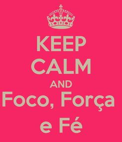 Poster: KEEP CALM AND Foco, Força  e Fé