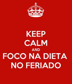 Poster: KEEP CALM AND FOCO NA DIETA  NO FERIADO