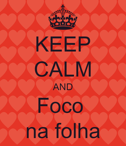 Poster: KEEP CALM AND Foco  na folha