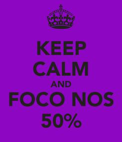 Poster: KEEP CALM AND FOCO NOS 50%