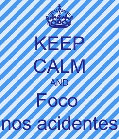 Poster: KEEP CALM AND Foco  nos acidentes
