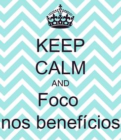 Poster: KEEP CALM AND Foco  nos benefícios