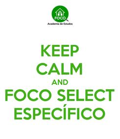 Poster: KEEP CALM AND FOCO SELECT ESPECÍFICO