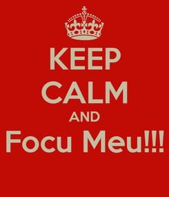 Poster: KEEP CALM AND Focu Meu!!!