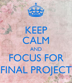 Poster: KEEP CALM AND FOCUS FOR FINAL PROJECT