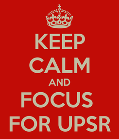 Poster: KEEP CALM AND FOCUS  FOR UPSR
