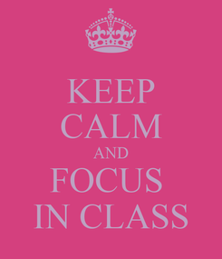 Poster: KEEP CALM AND FOCUS  IN CLASS
