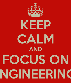 Poster: KEEP CALM AND FOCUS ON ENGINEERING