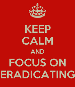 Poster: KEEP CALM AND FOCUS ON ERADICATING